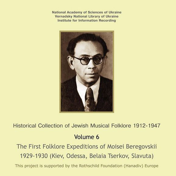 The Historic Collection of Jewish Music 1912-1947. Volume 6. The First Folklore Expeditions of Moisei Beregovskii 1929-1930 (Kiev, Odessa, Belaia Tserkov, Slavuta) (2013)