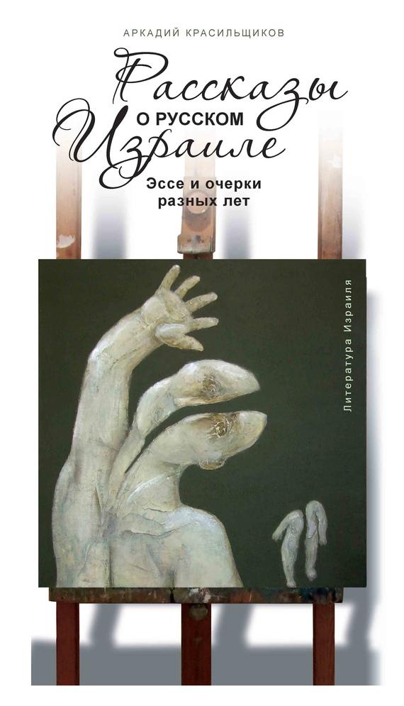 Аркадий Красильщиков - Рассказы о русском Израиле: Эссе и очерки разных лет (2011)