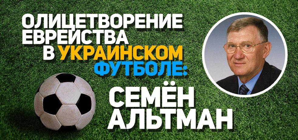 Олицетворение еврейства в украинском футболе: Семён Альтман