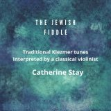 Catherine Stay - The Jewish Fiddle: Traditional Klezmer Tunes Interpreted by a Classical Violinist (2020)